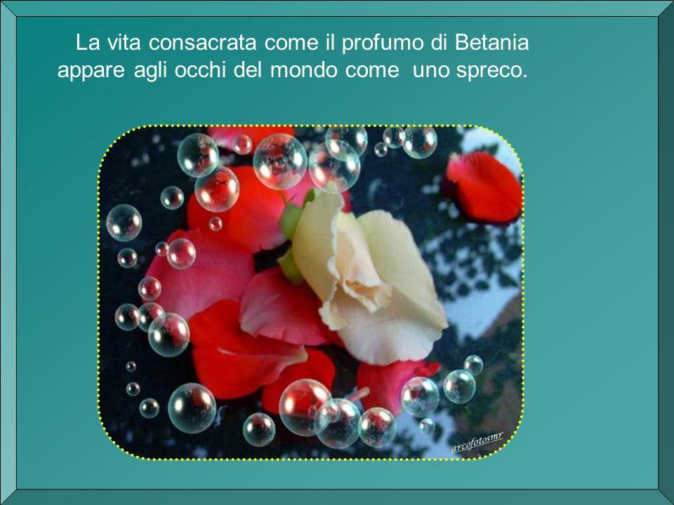 La vita consacrata come il profumo di Betania appare agli occhi del mondo come uno spreco.