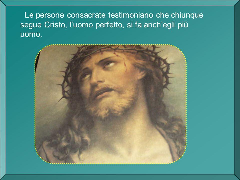 Le persone consacrate testimoniano che chiunque segue Cristo, l'uomo perfetto, si fa anch'egli più uomo.