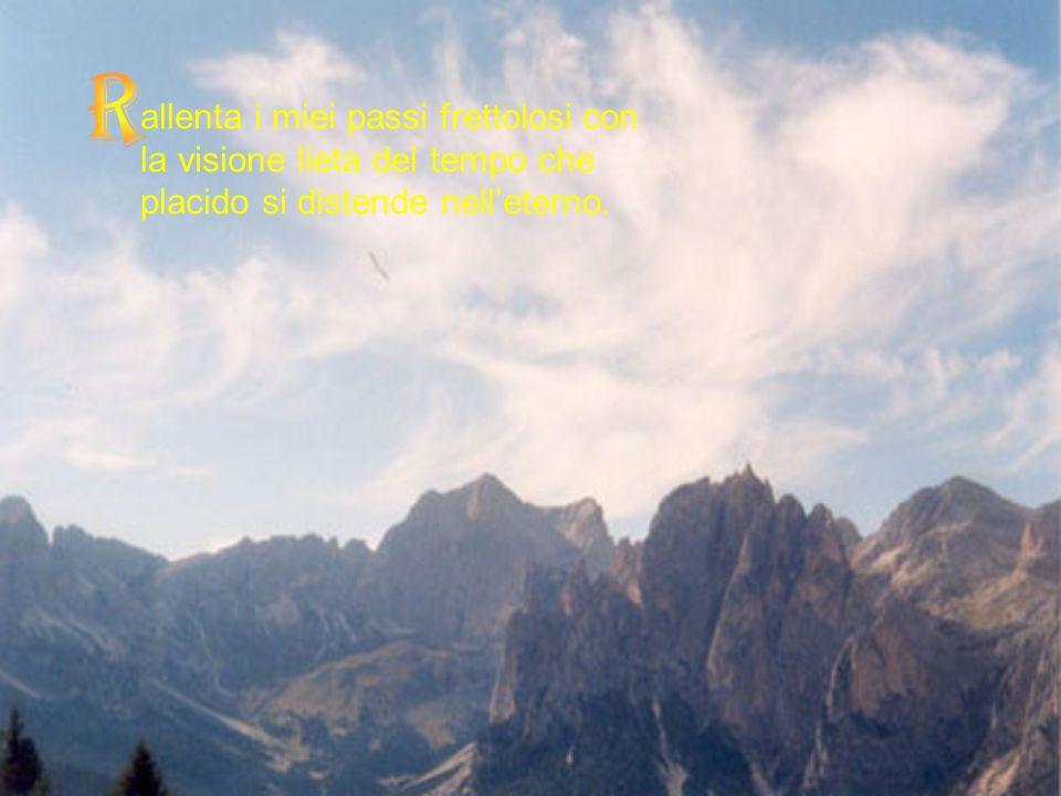 R allenta i miei passi frettolosi con la visione lieta del tempo che placido si distende nell'eterno.