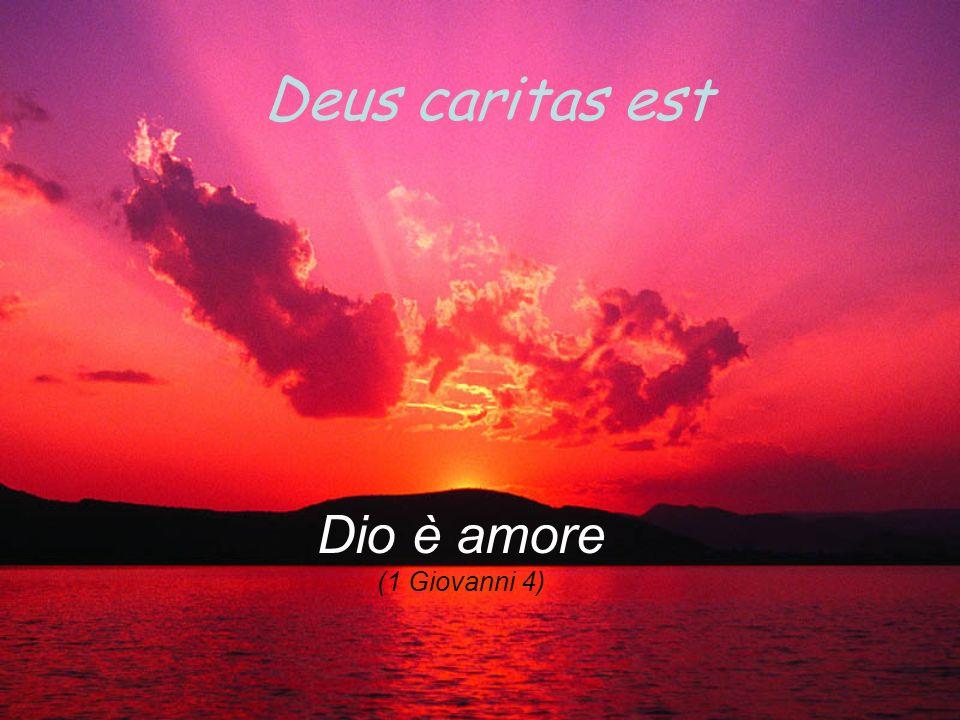 Deus caritas est Dio è amore (1 Giovanni 4)