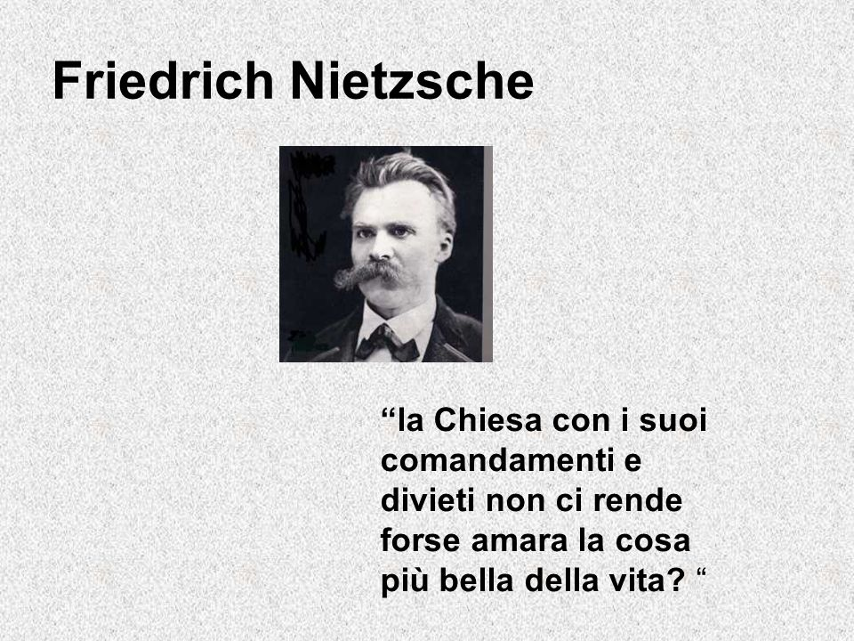 Friedrich Nietzsche la Chiesa con i suoi comandamenti e divieti non ci rende forse amara la cosa più bella della vita.