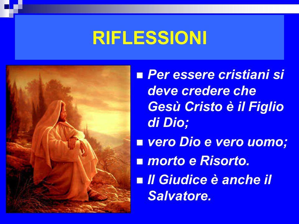 RIFLESSIONI Per essere cristiani si deve credere che Gesù Cristo è il Figlio di Dio; vero Dio e vero uomo;