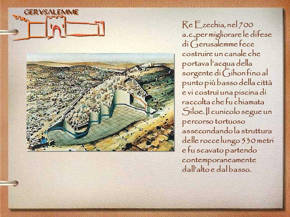 Re Ezechia, nel 700 a.c.,per migliorare le difese di Gerusalemme fece costruire un canale che portava l'acqua della sorgente di Gihon fino al punto più basso della città e vi costruì una piscina di raccolta che fu chiamata Siloe.
