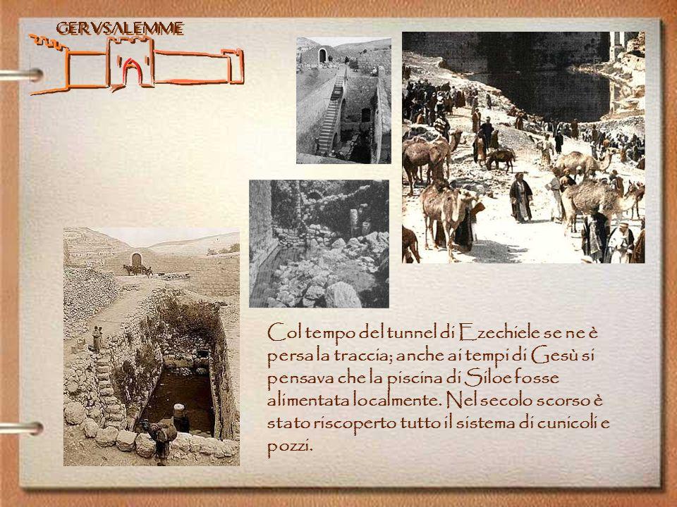 Col tempo del tunnel di Ezechiele se ne è persa la traccia; anche ai tempi di Gesù si pensava che la piscina di Siloe fosse alimentata localmente.