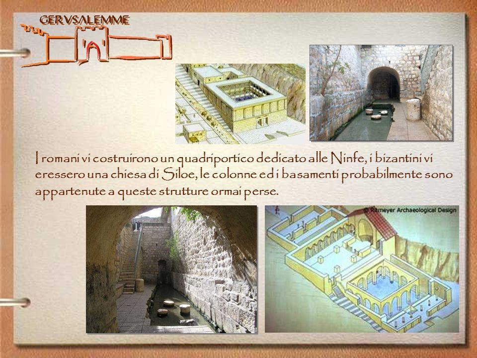 I romani vi costruirono un quadriportico dedicato alle Ninfe, i bizantini vi eressero una chiesa di Siloe, le colonne ed i basamenti probabilmente sono appartenute a queste strutture ormai perse.