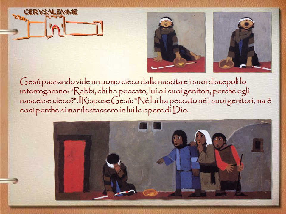 Gesù passando vide un uomo cieco dalla nascita e i suoi discepoli lo interrogarono: Rabbì, chi ha peccato, lui o i suoi genitori, perché egli nascesse cieco .