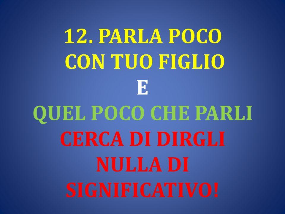 12. PARLA POCO CON TUO FIGLIO E QUEL POCO CHE PARLI CERCA DI DIRGLI NULLA DI SIGNIFICATIVO!