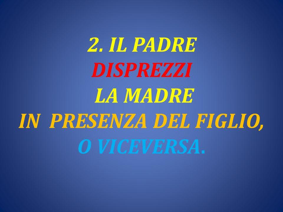 2. IL PADRE DISPREZZI LA MADRE IN PRESENZA DEL FIGLIO, O VICEVERSA.