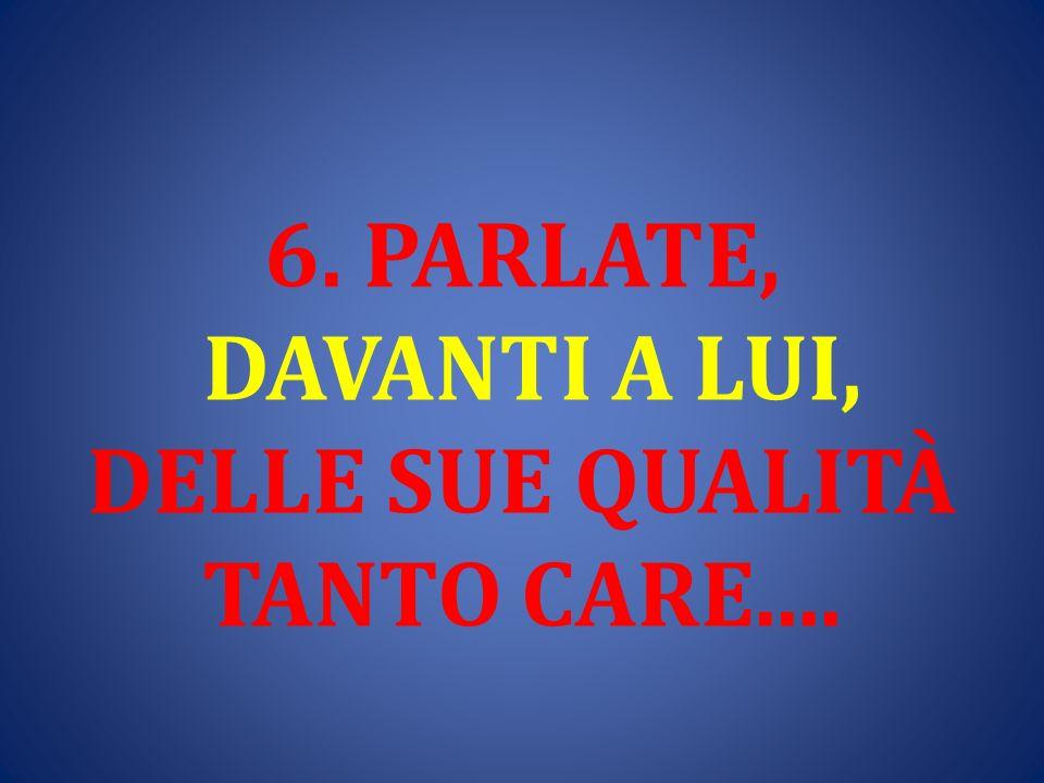 6. PARLATE, DAVANTI A LUI, DELLE SUE QUALITÀ TANTO CARE....