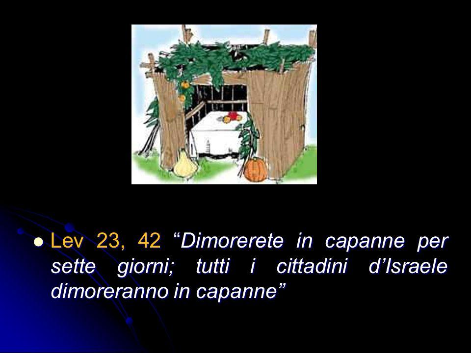 Lev 23, 42 Dimorerete in capanne per sette giorni; tutti i cittadini d'Israele dimoreranno in capanne