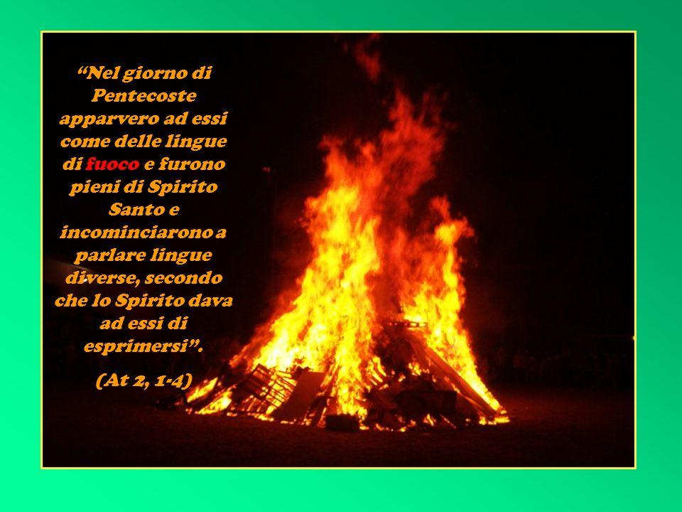 Nel giorno di Pentecoste apparvero ad essi come delle lingue di fuoco e furono pieni di Spirito Santo e incominciarono a parlare lingue diverse, secondo che lo Spirito dava ad essi di esprimersi .