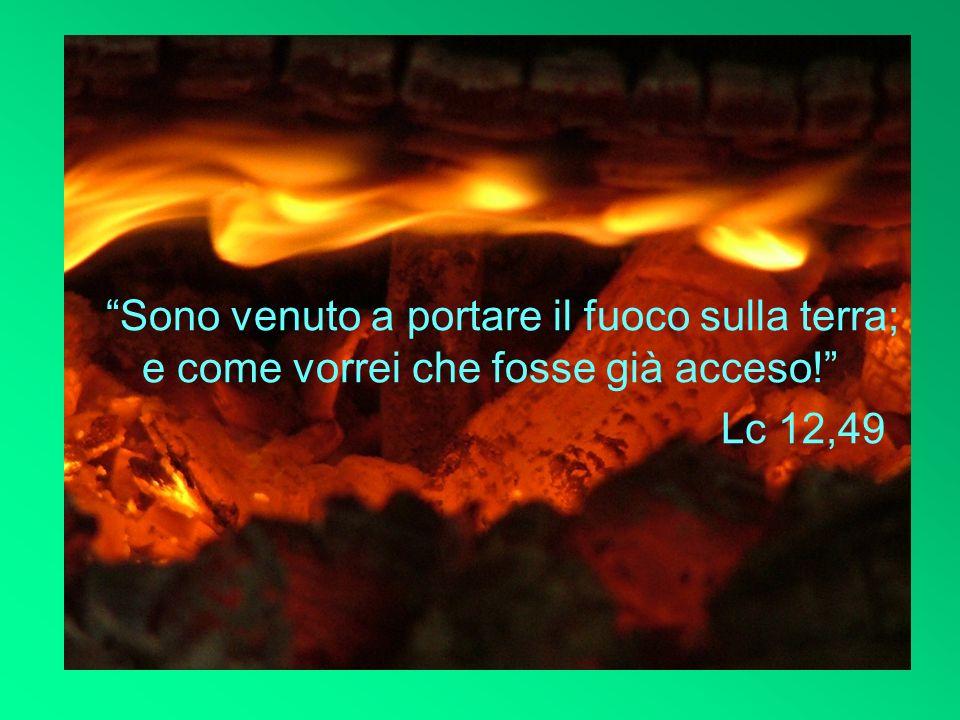 Sono venuto a portare il fuoco sulla terra; e come vorrei che fosse già acceso!