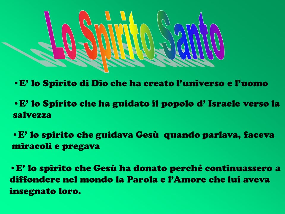 Lo Spirito SantoE' lo Spirito di Dio che ha creato l'universo e l'uomo. E' lo Spirito che ha guidato il popolo d' Israele verso la salvezza.
