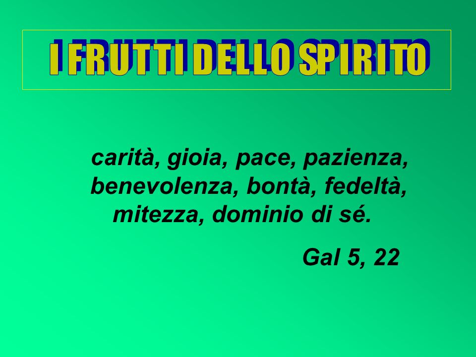 I F R U T T I D E L L O SP I R I TO carità, gioia, pace, pazienza, benevolenza, bontà, fedeltà, mitezza, dominio di sé.