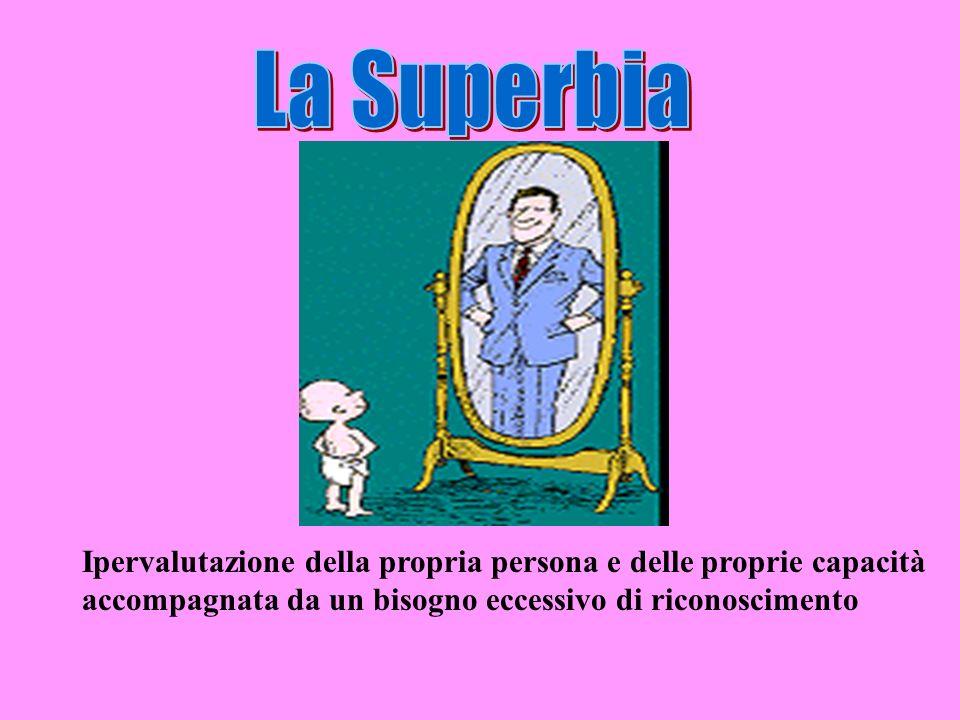 La Superbia Ipervalutazione della propria persona e delle proprie capacità.