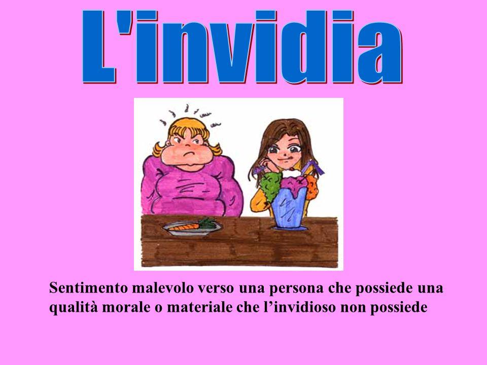 L invidia Sentimento malevolo verso una persona che possiede una qualità morale o materiale che l'invidioso non possiede.