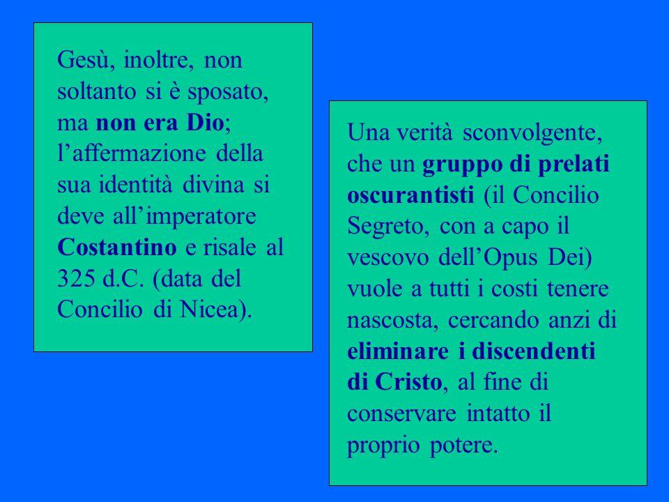 Gesù, inoltre, non soltanto si è sposato, ma non era Dio; l'affermazione della sua identità divina si deve all'imperatore Costantino e risale al 325 d.C. (data del Concilio di Nicea).