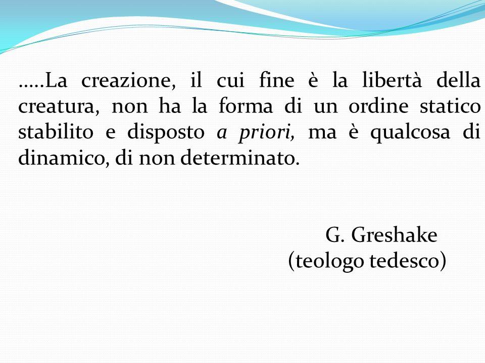 …..La creazione, il cui fine è la libertà della creatura, non ha la forma di un ordine statico stabilito e disposto a priori, ma è qualcosa di dinamico, di non determinato.