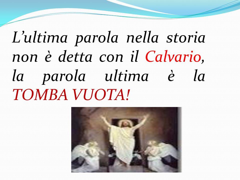 L'ultima parola nella storia non è detta con il Calvario, la parola ultima è la TOMBA VUOTA!