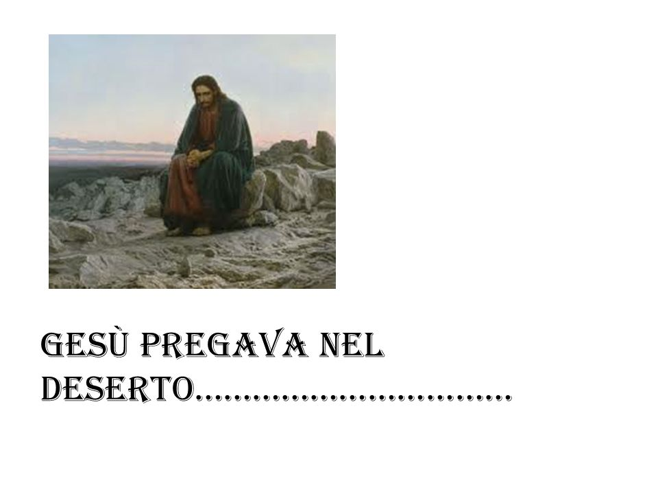 Gesù pregava nel deserto……………………………