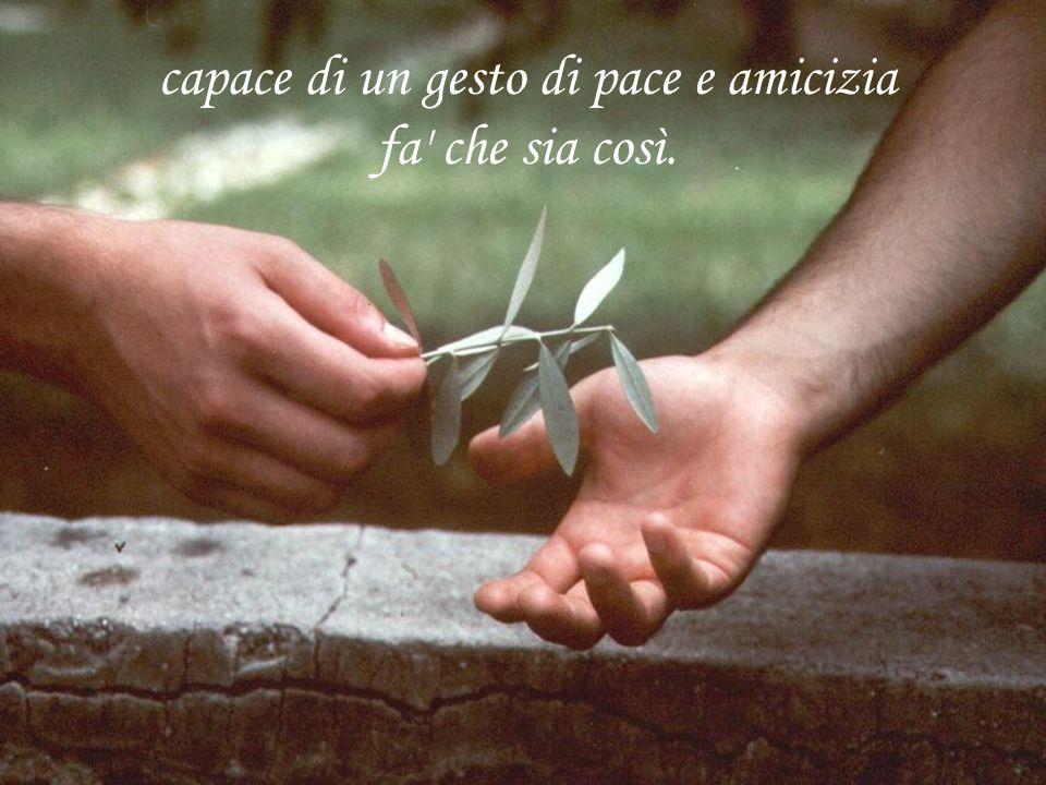 capace di un gesto di pace e amicizia fa che sia così.