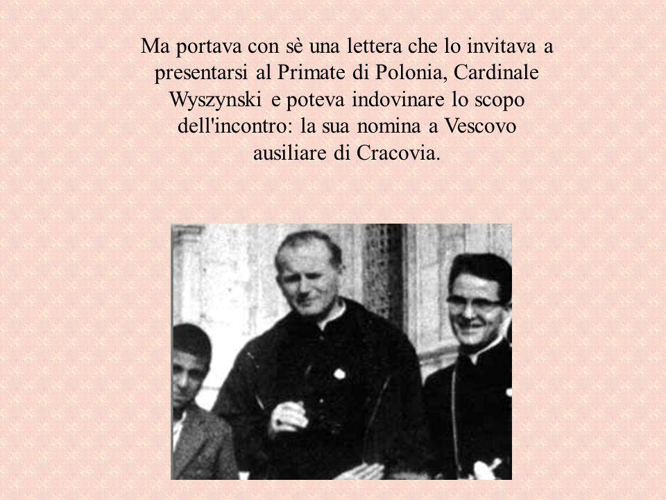 Ma portava con sè una lettera che lo invitava a presentarsi al Primate di Polonia, Cardinale Wyszynski e poteva indovinare lo scopo dell incontro: la sua nomina a Vescovo ausiliare di Cracovia.