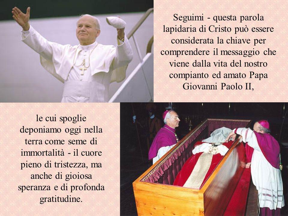 Seguimi - questa parola lapidaria di Cristo può essere considerata la chiave per comprendere il messaggio che viene dalla vita del nostro compianto ed amato Papa Giovanni Paolo II,