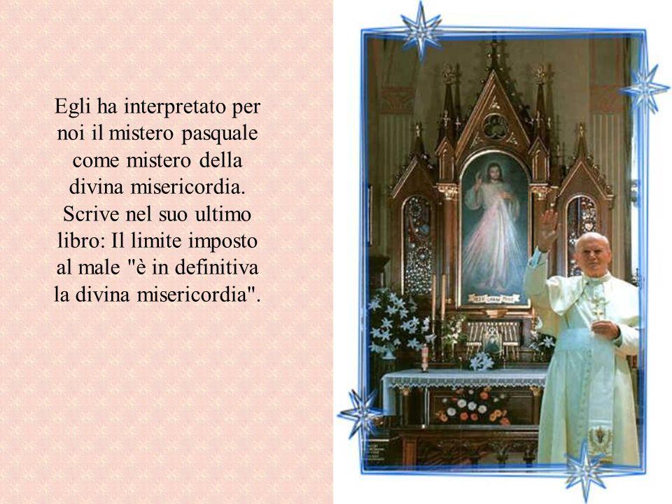Egli ha interpretato per noi il mistero pasquale come mistero della divina misericordia.