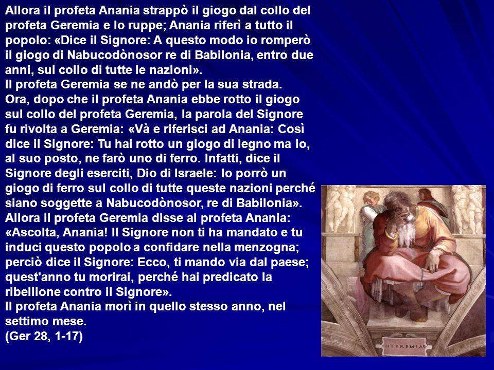 Allora il profeta Anania strappò il giogo dal collo del profeta Geremia e lo ruppe; Anania riferì a tutto il popolo: «Dice il Signore: A questo modo io romperò il giogo di Nabucodònosor re di Babilonia, entro due anni, sul collo di tutte le nazioni».