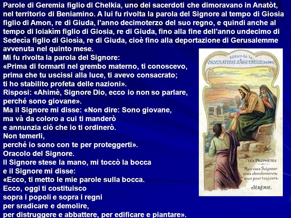 Parole di Geremia figlio di Chelkia, uno dei sacerdoti che dimoravano in Anatòt, nel territorio di Beniamino. A lui fu rivolta la parola del Signore al tempo di Giosia figlio di Amon, re di Giuda, l anno decimoterzo del suo regno, e quindi anche al tempo di Ioiakìm figlio di Giosia, re di Giuda, fino alla fine dell anno undecimo di Sedecìa figlio di Giosìa, re di Giuda, cioè fino alla deportazione di Gerusalemme avvenuta nel quinto mese.