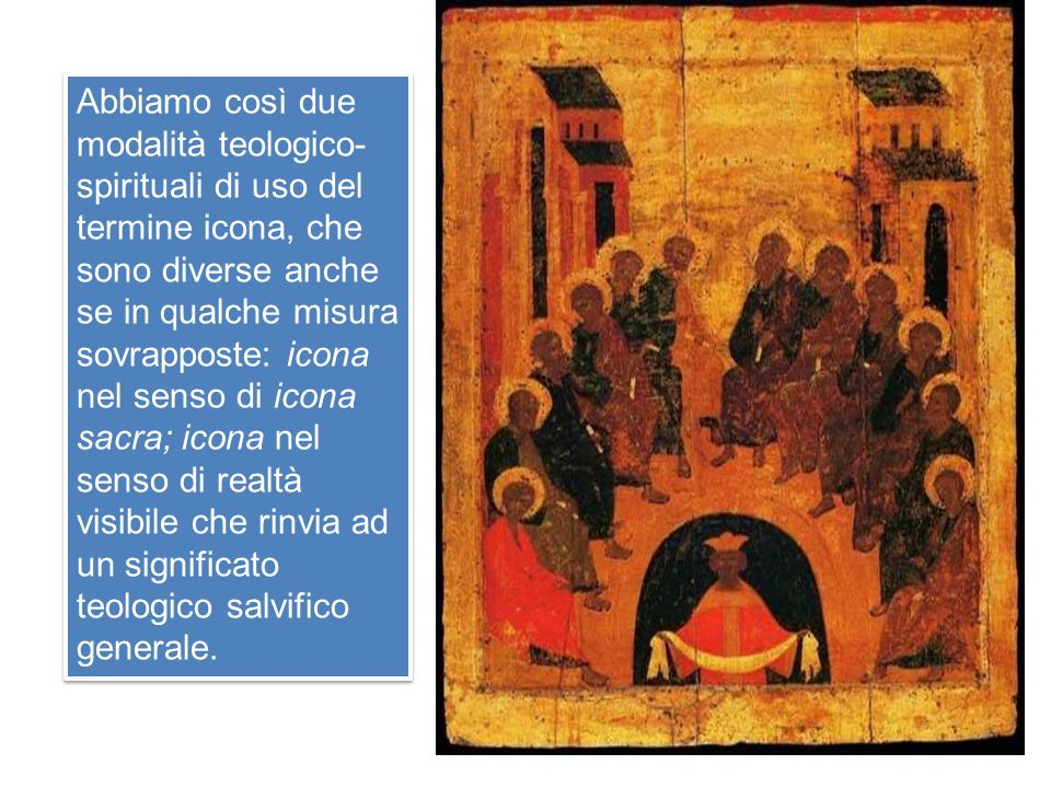 Abbiamo così due modalità teologico-spirituali di uso del termine icona, che sono diverse anche se in qualche misura sovrapposte: icona nel senso di icona sacra; icona nel senso di realtà visibile che rinvia ad un significato teologico salvifico generale.