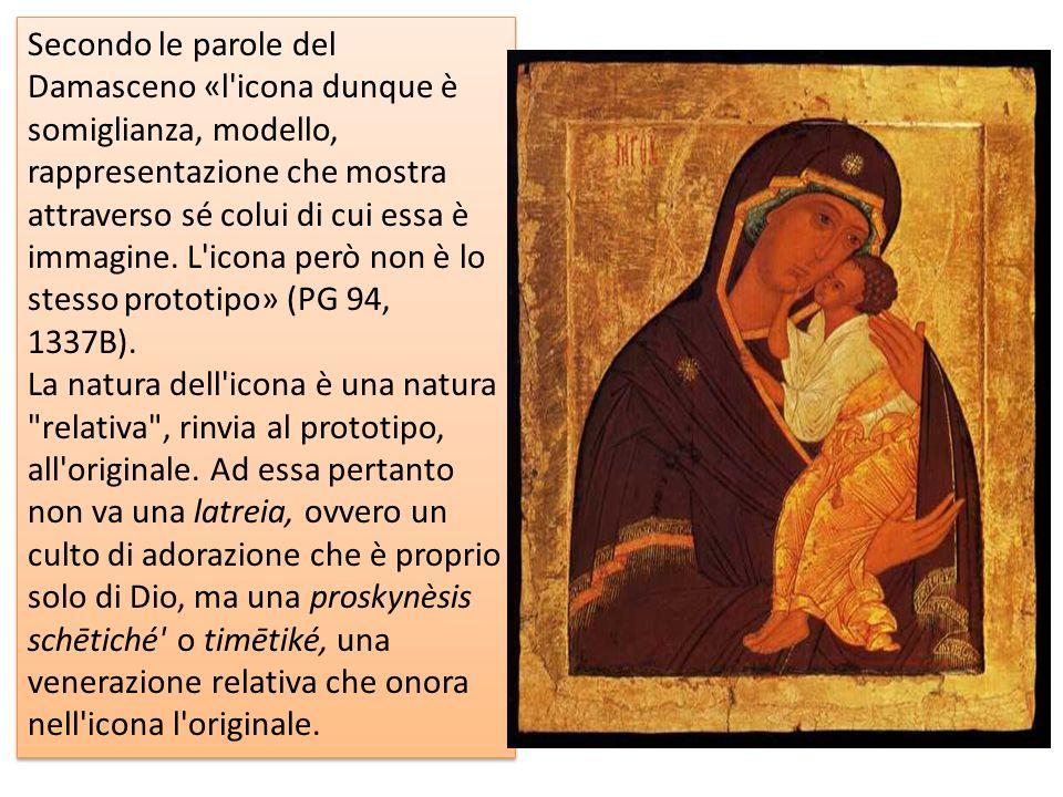 Secondo le parole del Damasceno «l icona dunque è somiglianza, modello, rappresentazione che mostra attraverso sé colui di cui essa è immagine. L icona però non è lo stesso prototipo» (PG 94, 1337B).