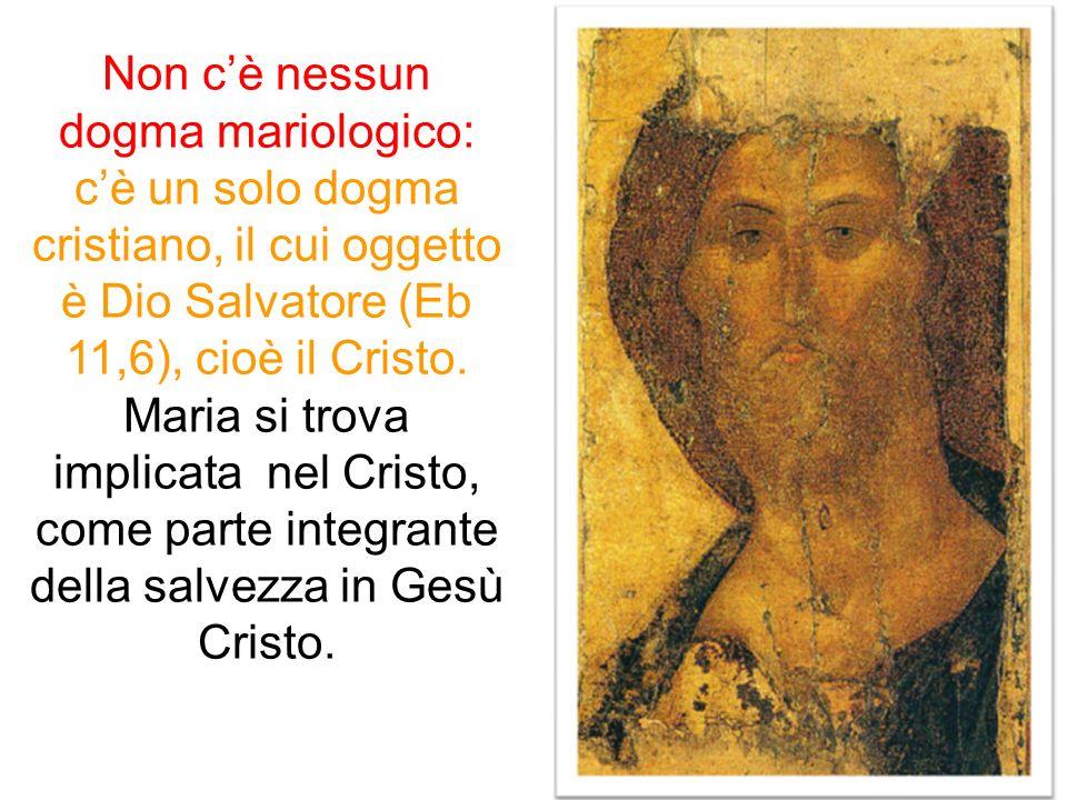 Non c'è nessun dogma mariologico: c'è un solo dogma cristiano, il cui oggetto è Dio Salvatore (Eb 11,6), cioè il Cristo. Maria si trova implicata nel Cristo, come parte integrante della salvezza in Gesù Cristo.