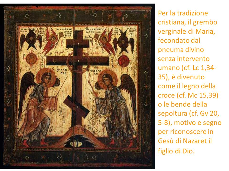 Per la tradizione cristiana, il grembo verginale di Maria, fecondato dal pneuma divino senza intervento umano (cf. Lc 1,34-35), è divenuto come il legno della croce (cf. Mc 15,39) o le bende della sepoltura (cf. Gv 20, 5-8), motivo e segno per riconoscere in Gesù di Nazaret il figlio di Dio.