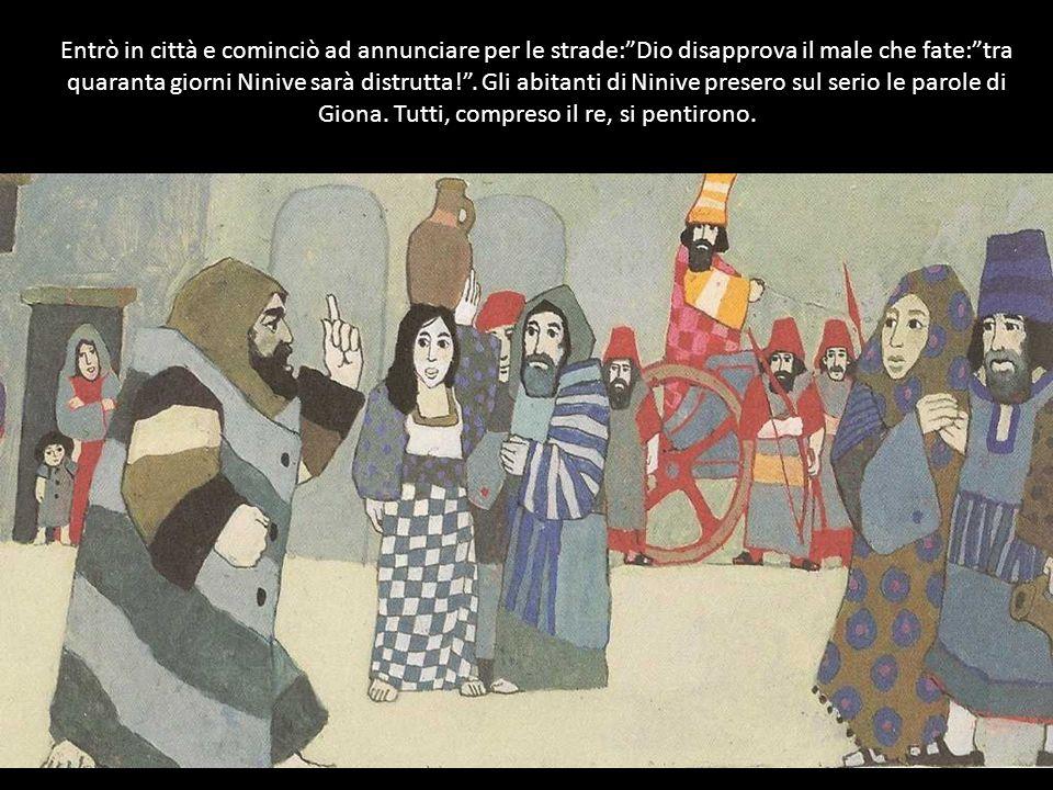 Entrò in città e cominciò ad annunciare per le strade: Dio disapprova il male che fate: tra quaranta giorni Ninive sarà distrutta! .