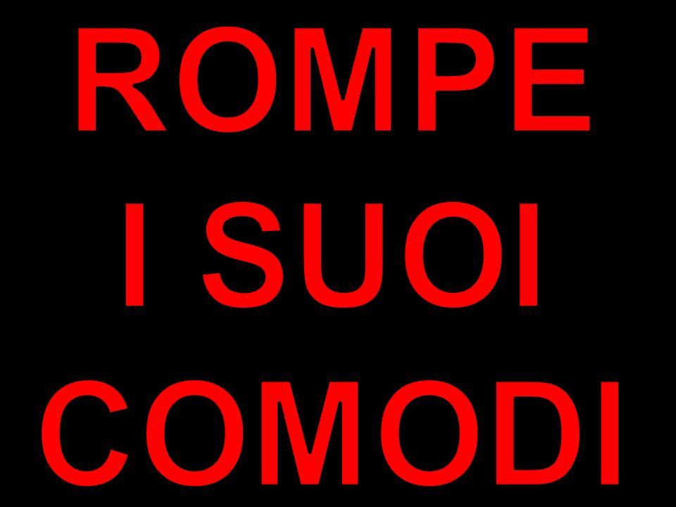 ROMPE I SUOI COMODI