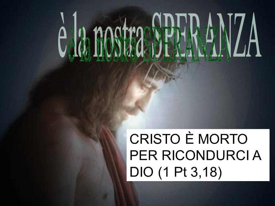 è la nostra SPERANZA CRISTO È MORTO PER RICONDURCI A DIO (1 Pt 3,18)