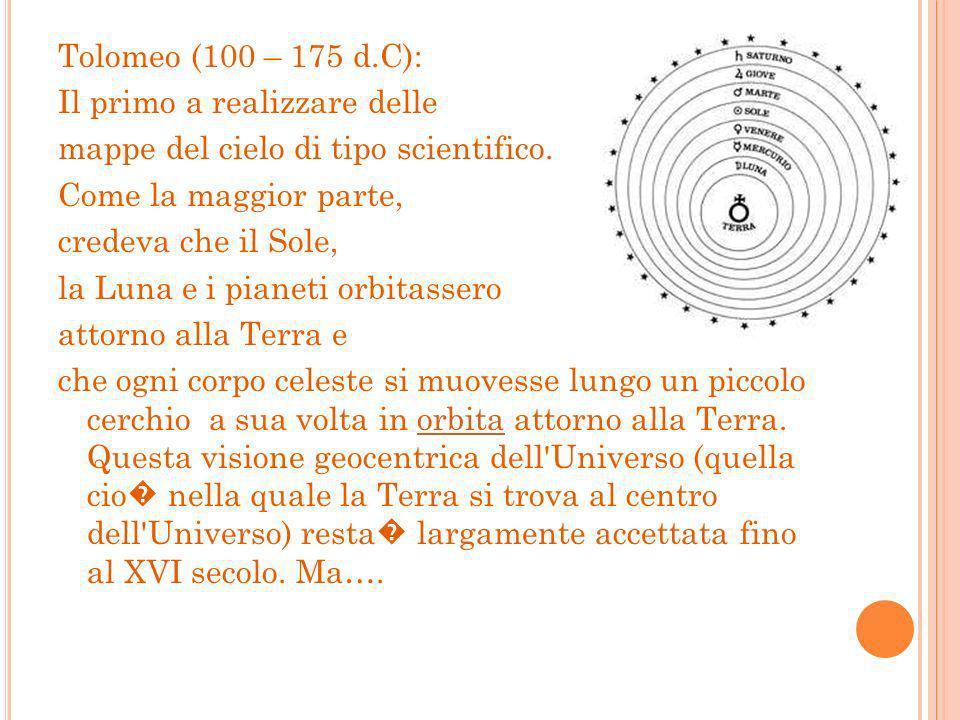 Tolomeo (100 – 175 d.C): Il primo a realizzare delle. mappe del cielo di tipo scientifico. Come la maggior parte,