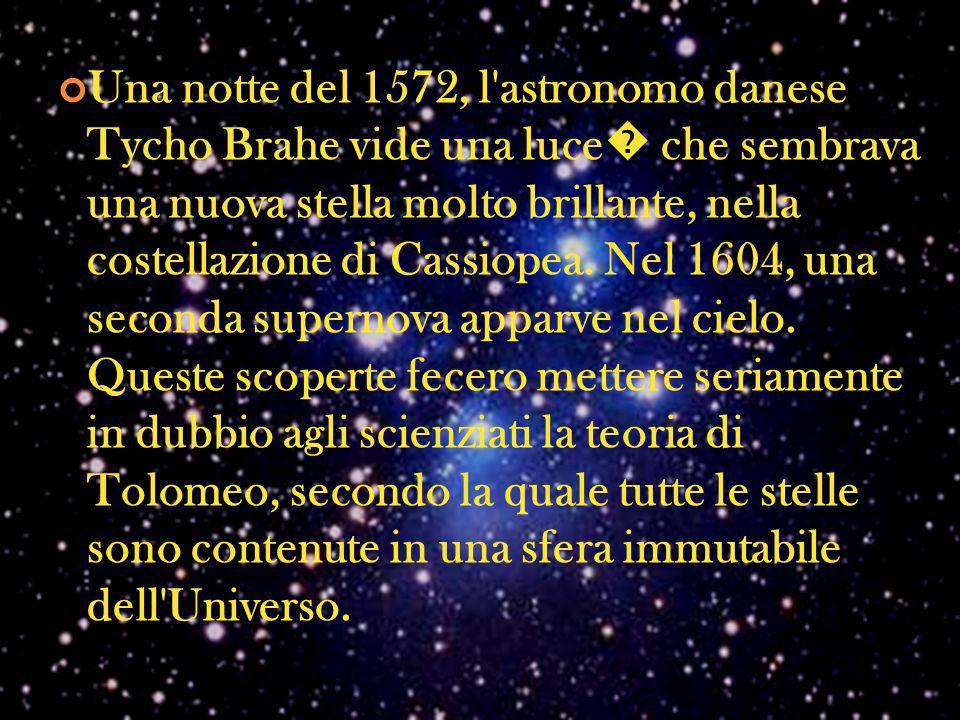 Una notte del 1572, l astronomo danese Tycho Brahe vide una luce� che sembrava una nuova stella molto brillante, nella costellazione di Cassiopea.