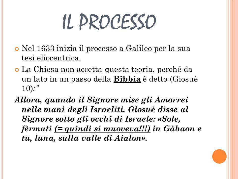 IL PROCESSO Nel 1633 inizia il processo a Galileo per la sua tesi eliocentrica.