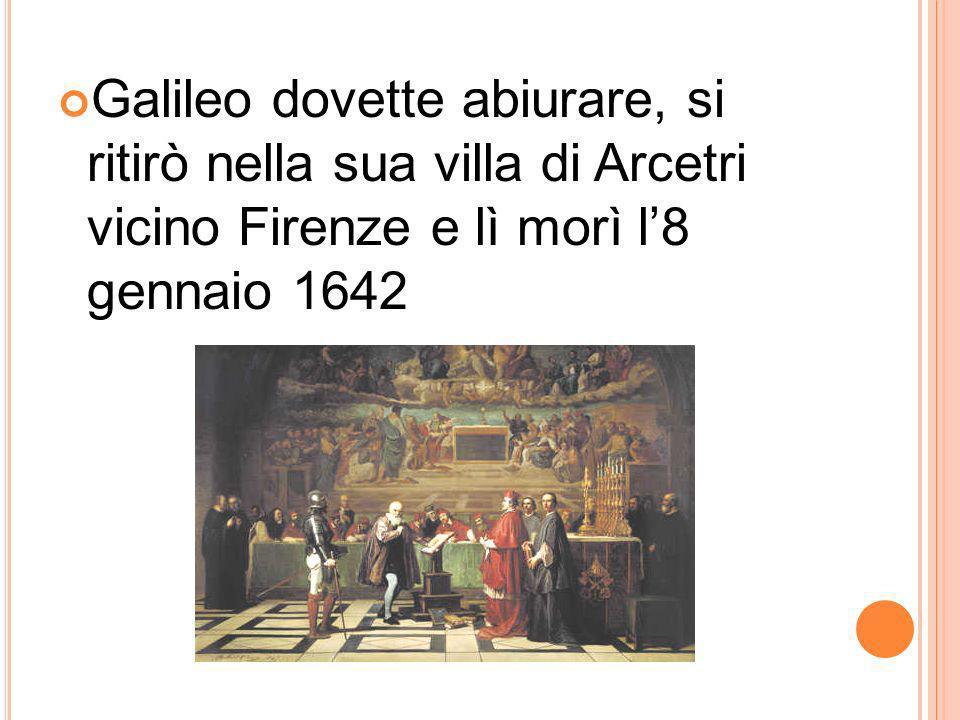Galileo dovette abiurare, si ritirò nella sua villa di Arcetri vicino Firenze e lì morì l'8 gennaio 1642