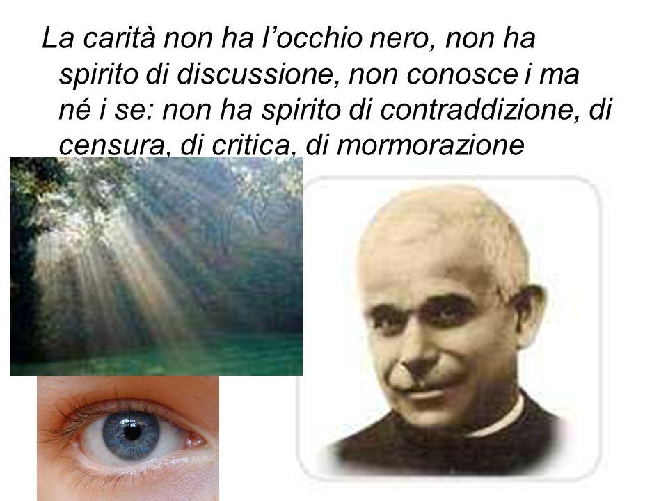 La carità non ha l'occhio nero, non ha spirito di discussione, non conosce i ma né i se: non ha spirito di contraddizione, di censura, di critica, di mormorazione