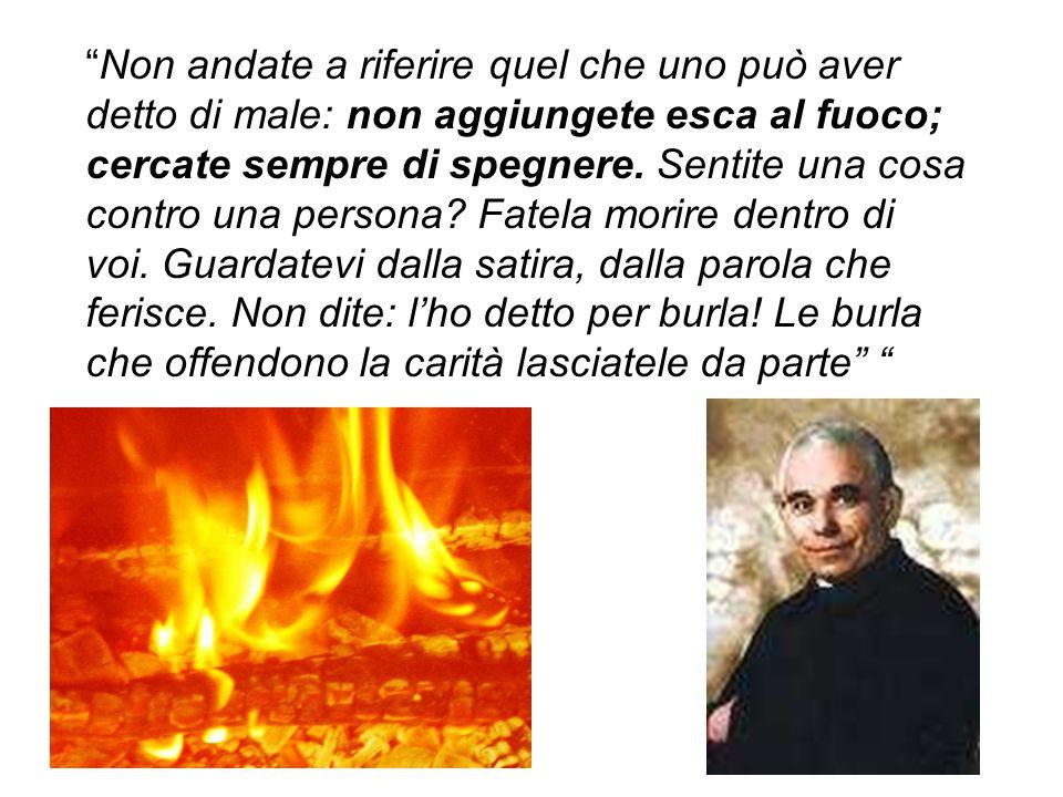 Non andate a riferire quel che uno può aver detto di male: non aggiungete esca al fuoco; cercate sempre di spegnere.