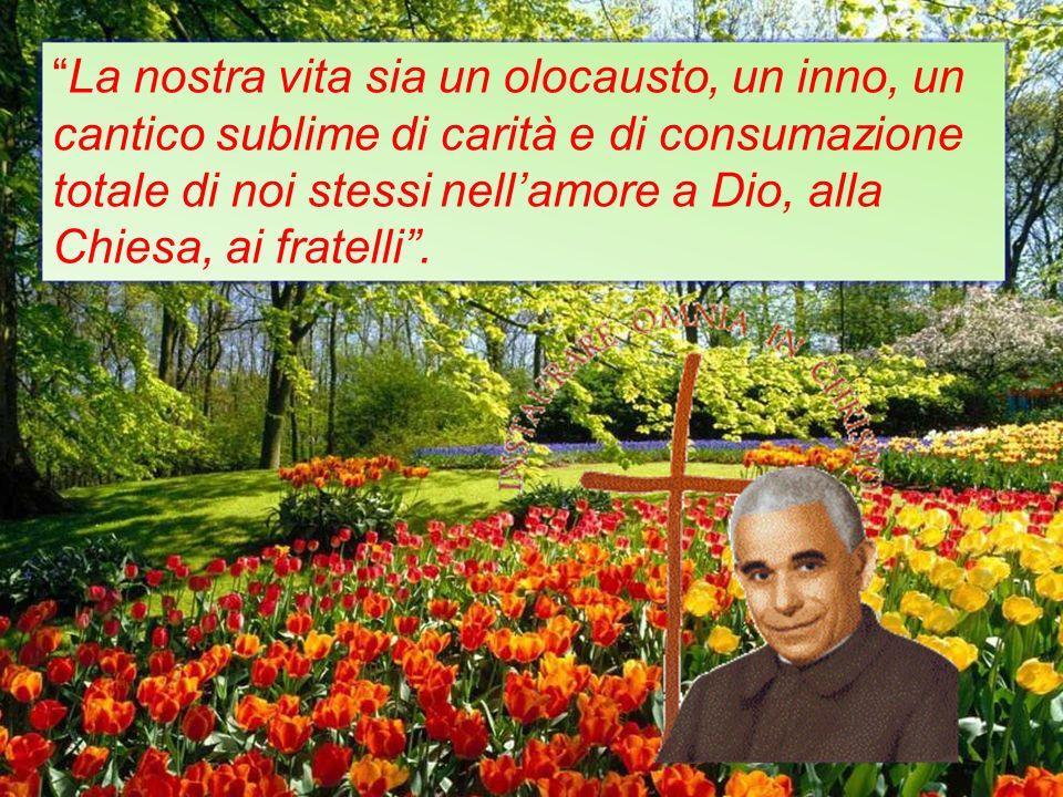 La nostra vita sia un olocausto, un inno, un cantico sublime di carità e di consumazione totale di noi stessi nell'amore a Dio, alla Chiesa, ai fratelli .