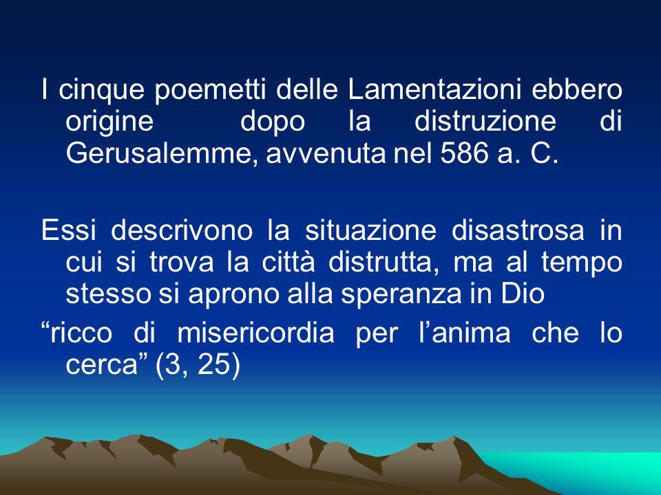 I cinque poemetti delle Lamentazioni ebbero origine dopo la distruzione di Gerusalemme, avvenuta nel 586 a. C.