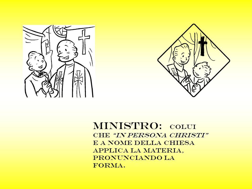 MINISTRO: COLUI CHE IN PERSONA CHRISTI E A NOME DELLA CHIESA APPLICA LA MATERIA, PRONUNCIANDO LA FORMA.
