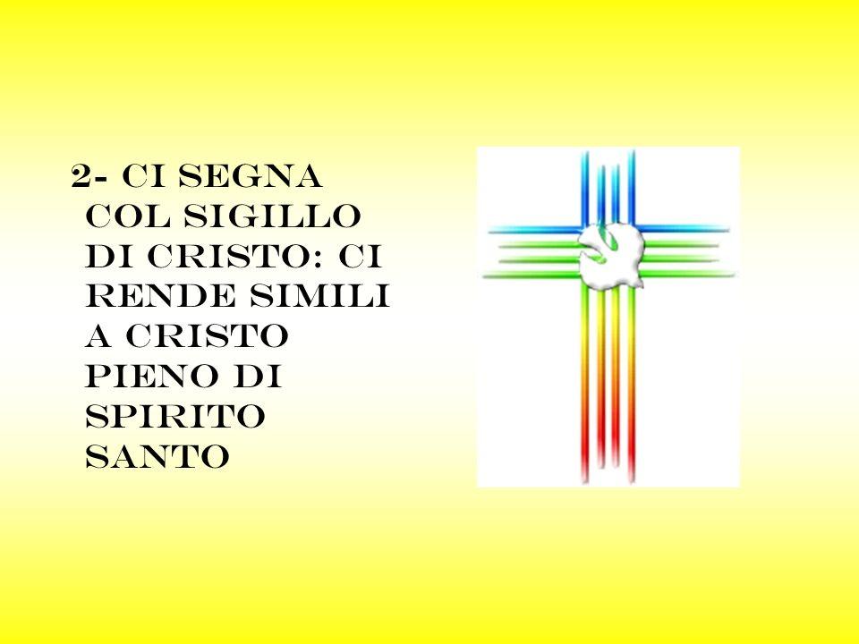 2- ci segna col sigillo di cristo: ci RENDE SIMILI a cristo pieno di spirito santo