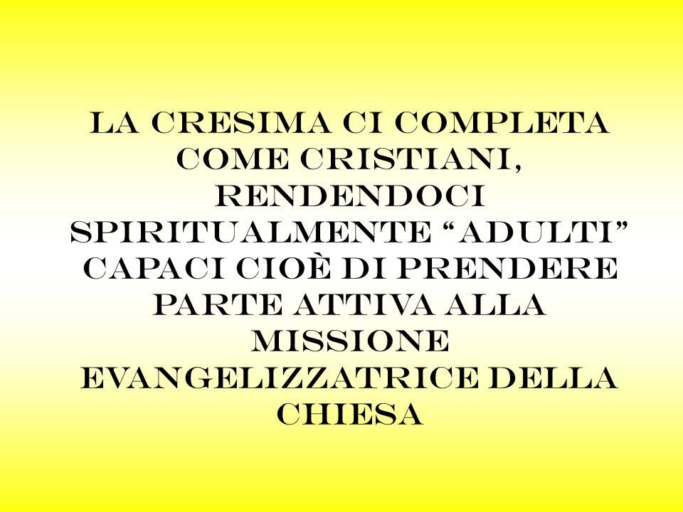 La cresima ci completa come cristiani, rendendoci spiritualmente adulti capaci cioè di prendere parte attiva alla missione evangelizzatrice della chiesa