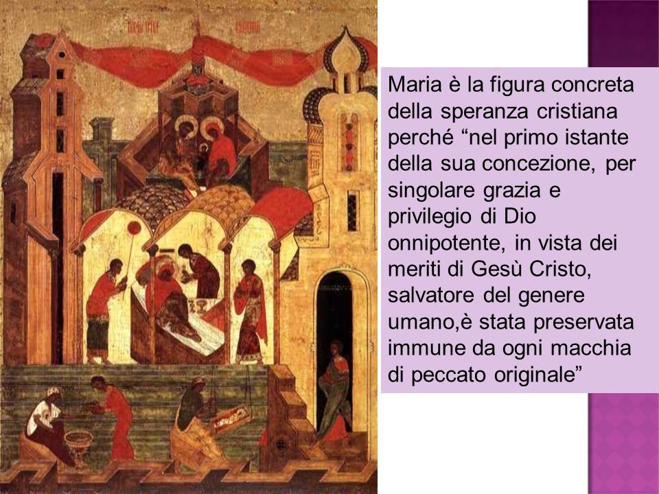 Maria è la figura concreta della speranza cristiana perché nel primo istante della sua concezione, per singolare grazia e privilegio di Dio onnipotente, in vista dei meriti di Gesù Cristo, salvatore del genere umano,è stata preservata immune da ogni macchia di peccato originale