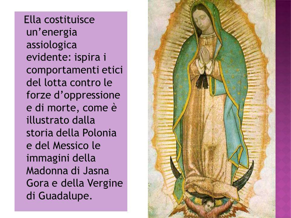 Ella costituisce un'energia assiologica evidente: ispira i comportamenti etici del lotta contro le forze d'oppressione e di morte, come è illustrato dalla storia della Polonia e del Messico le immagini della Madonna di Jasna Gora e della Vergine di Guadalupe.